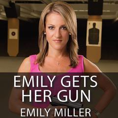 Emily Gets Her Gun by Emily Miller