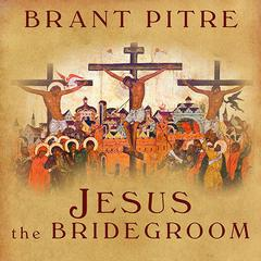 Jesus the Bridegroom by Brant Pitre
