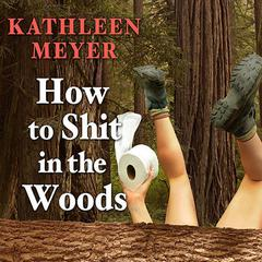 How to Shit in the Woods, Third Edition by Kathleen Meyer