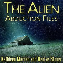 The Alien Abduction Files by Kathleen Marden, Denise Stoner