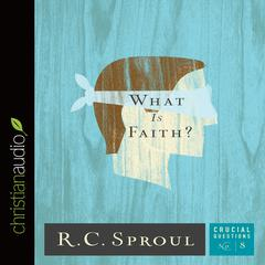 What Is Faith? by R. C. Sproul