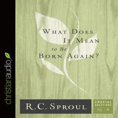 What Does It Mean to Be Born Again? by R. C. Sproul