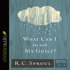 What Can I Do with My Guilt? by R. C. Sproul