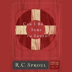 Can I Be Sure I'm Saved? by R. C. Sproul