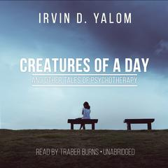 Creatures of a Day, and Other Tales of Psychotherapy by Irvin D. Yalom, MD