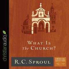 What Is the Church? by R. C. Sproul