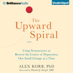 The Upward Spiral by Alex Korb, PhD., Alex Korb, PhD