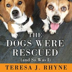 The Dogs Were Rescued (and So Was I) by Teresa J. Rhyne