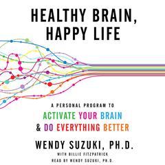 Healthy Brain, Happy Life by Wendy Suzuki, PhD, Billie Fitzpatrick