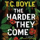 The Harder They Come by T. C. Boyle