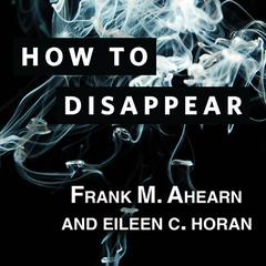 How to Disappear by Frank M. Ahearn, Eileen C. Horan