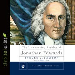The Unwavering Resolve of Jonathan Edwards by Steven J. Lawson