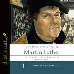 The Heroic Boldness of Martin Luther by Steven J. Lawson