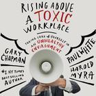 Rising Above a Toxic Workplace by Paul White, Dr. Gary Chapman, Paul E. White, Harold Myra