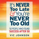 It's Never Too Late and You're Never Too Old by Vic Johnson