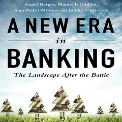 A New Era in Banking by Mauro F. Guill¿n, Angel Berges, Mauro F. Guillén, Juan Pedro Moreno, Emilio Ontiveros