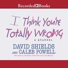 I Think You're Totally Wrong by David Shields, Caleb Powell