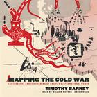 Mapping the Cold War by Timothy Barney
