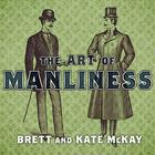 The Art of Manliness by Brett McKay, Kate McKay