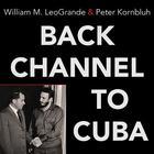 Back Channel to Cuba by William M. LeoGrande, Peter Kornbluh