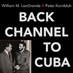 Back Channel to Cuba by William M. LeoGrande, Peter Kornbluh
