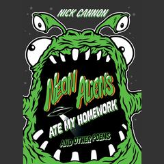 Neon Aliens Ate My Homework and Other Poems by Nick Cannon