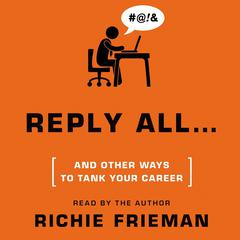 Reply All … and Other Ways to Tank Your Career by Richie Frieman