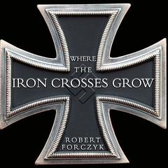 Where the Iron Crosses Grow by Robert Forczyk