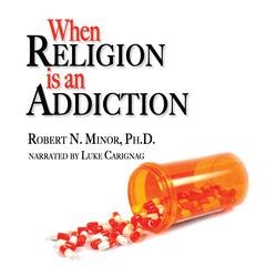 When Religion is an Addiction by Robert N. Minor