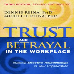 Trust and Betrayal in the Workplace by Dennis Reina, PhD, Michelle Reina, PhD