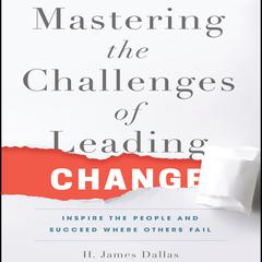 Mastering the Challenges of Leading Change by H. James Dallas