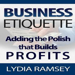 Business Etiquette – Adding The Polish That Builds Profits by Lydia Ramsey