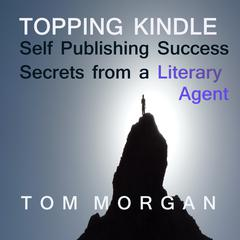 Topping Kindle - Self-Publishing Success Secrets from a Literary Agent by Tommy Morgan