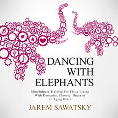 Dancing with Elephants: Mindfulness Training For Those Living With Dementia, Chronic Illness or an Aging Brain  by Jarem Sawatsky