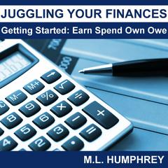 Juggling Your Finances: Getting Started: Earn Spend Own Owe by M.L. Humphrey