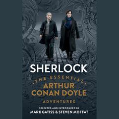 Sherlock: The Essential Arthur Conan Doyle Adventures by Steven Moffat, Mark Gatiss, Sir Arthur Conan Doyle
