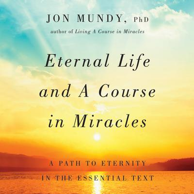 Eternal Life and A Course in Miracles by Jon Mundy, PhD