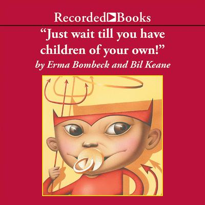 Just Wait Till You Have Children of Your Own by Erma Bombeck