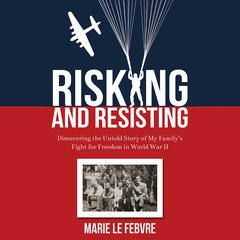 Risking and Resisting: Discovering the Untold Story of My Family's Fight for Freedom in World War II by Marie LeFebvre