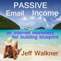 Passive Email Income - An Internet Marketer's List Building Blueprint by Jeff Walkner