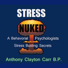Stress Nuked - A Behavorial Psycholgists Stress Busting Secrets by Anthony Clayton Carr, B.P.