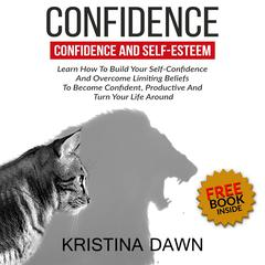Confidence And Self-Esteem:  How to Build Your Confidence And Overcome Limiting Beliefs by Kristina Dawn