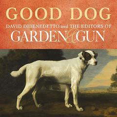 Good Dog by David DiBenedetto, Editors of Garden & Gun