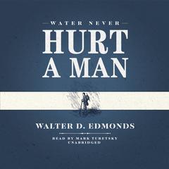 Water Never Hurt a Man by Walter D. Edmonds