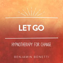 Let Go - Hypnotherapy For Change by Benjamin Bonetti