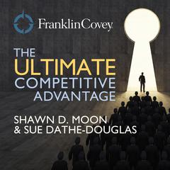 The Ultimate Competitive Advantage by Shawn D. Moon, Sue Dathe-Douglass