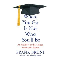 Where You Go Is Not Who You'll Be by Frank Bruni
