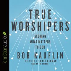 True Worshipers by Bob Kauflin