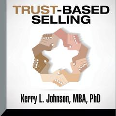 Trust-Based Selling by Kerry L. Johnson, MBA, PhD
