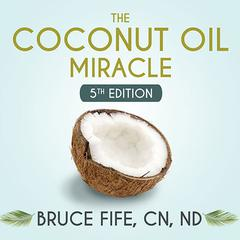 The Coconut Oil Miracle by Bruce Fife, CN, ND